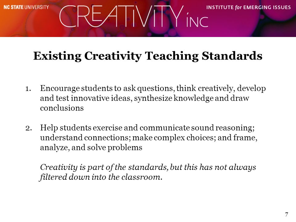 Existing Creativity Teaching Standards 7 1.Encourage students to ask questions, think creatively, develop and test innovative ideas, synthesize knowle