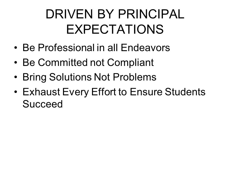 DRIVEN BY PRINCIPAL EXPECTATIONS Be Professional in all Endeavors Be Committed not Compliant Bring Solutions Not Problems Exhaust Every Effort to Ensu