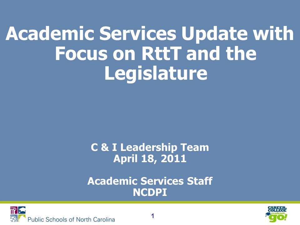 1 Academic Services Update with Focus on RttT and the Legislature C & I Leadership Team April 18, 2011 Academic Services Staff NCDPI