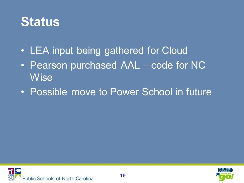 Status LEA input being gathered for Cloud Pearson purchased AAL – code for NC Wise Possible move to Power School in future 19