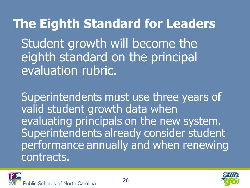26 The Eighth Standard for Leaders Student growth will become the eighth standard on the principal evaluation rubric.