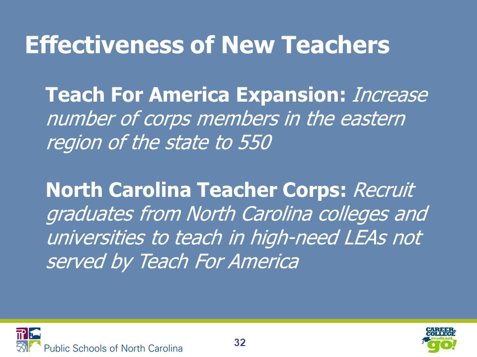 32 Effectiveness of New Teachers Teach For America Expansion: Increase number of corps members in the eastern region of the state to 550 North Carolina Teacher Corps: Recruit graduates from North Carolina colleges and universities to teach in high-need LEAs not served by Teach For America