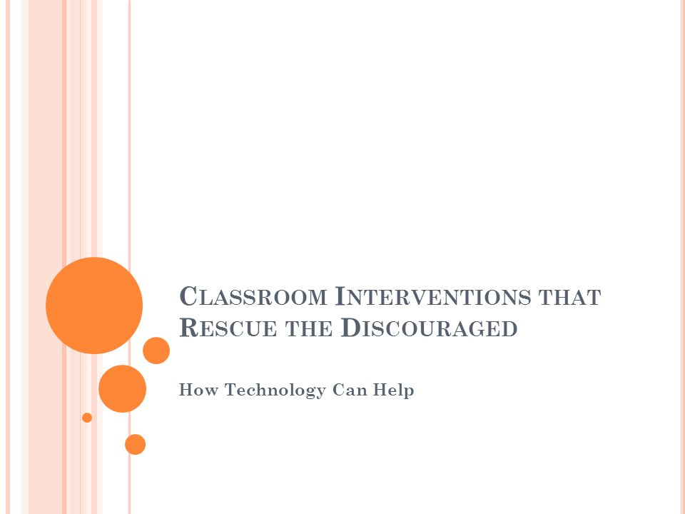 C LASSROOM I NTERVENTIONS THAT R ESCUE THE D ISCOURAGED How Technology Can Help