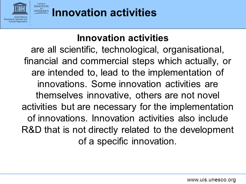www.uis.unesco.org Innovation activities Innovation activities are all scientific, technological, organisational, financial and commercial steps which