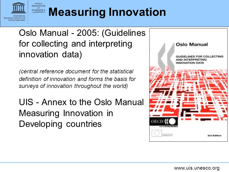 www.uis.unesco.org Measuring Innovation Oslo Manual - 2005: (Guidelines for collecting and interpreting innovation data) (central reference document f