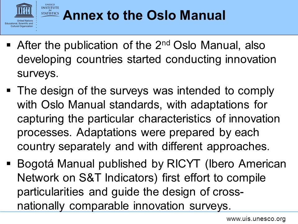 www.uis.unesco.org Annex to the Oslo Manual After the publication of the 2 nd Oslo Manual, also developing countries started conducting innovation sur