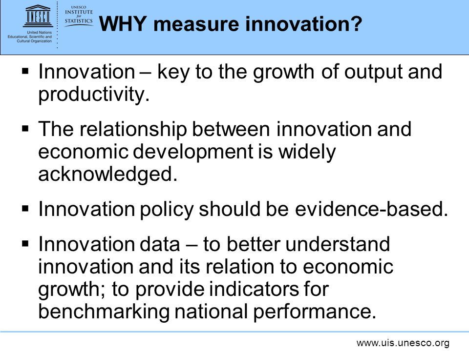 www.uis.unesco.org WHY measure innovation? Innovation – key to the growth of output and productivity. The relationship between innovation and economic