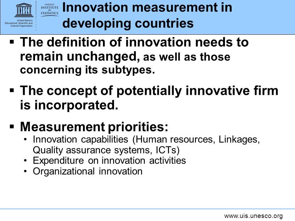 www.uis.unesco.org Innovation measurement in developing countries The definition of innovation needs to remain unchanged, as well as those concerning