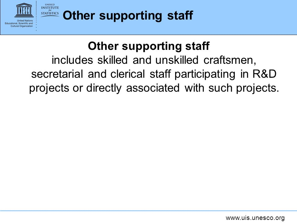 www.uis.unesco.org Other supporting staff Other supporting staff includes skilled and unskilled craftsmen, secretarial and clerical staff participatin