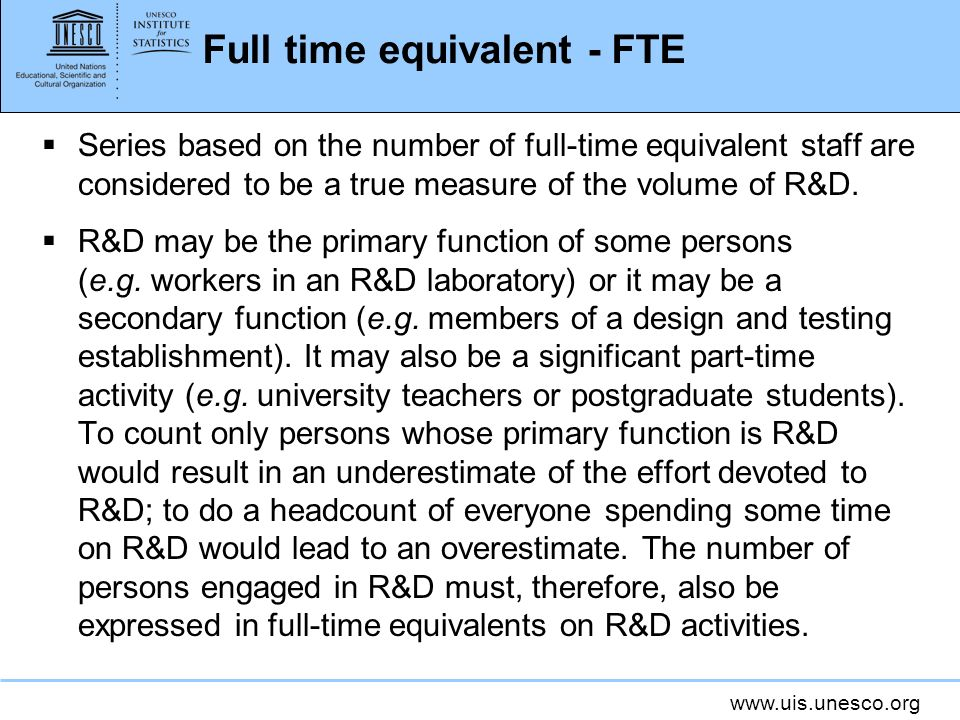 Full time equivalent - FTE Series based on the number of full-time equivalent staff are considered to be a true measure of the volume of R&D.