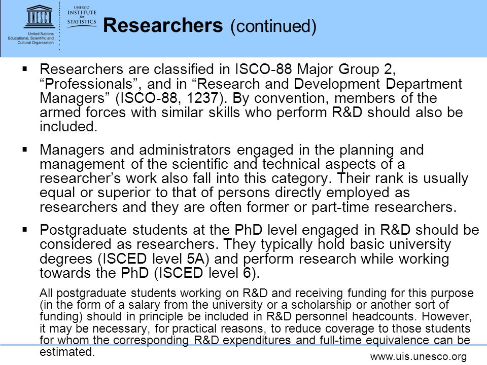 Researchers (continued) Researchers are classified in ISCO-88 Major Group 2, Professionals, and in Research and Development Department Managers (ISCO-88, 1237).