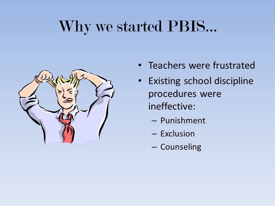 Why we started PBIS… Teachers were frustrated Existing school discipline procedures were ineffective: – Punishment – Exclusion – Counseling