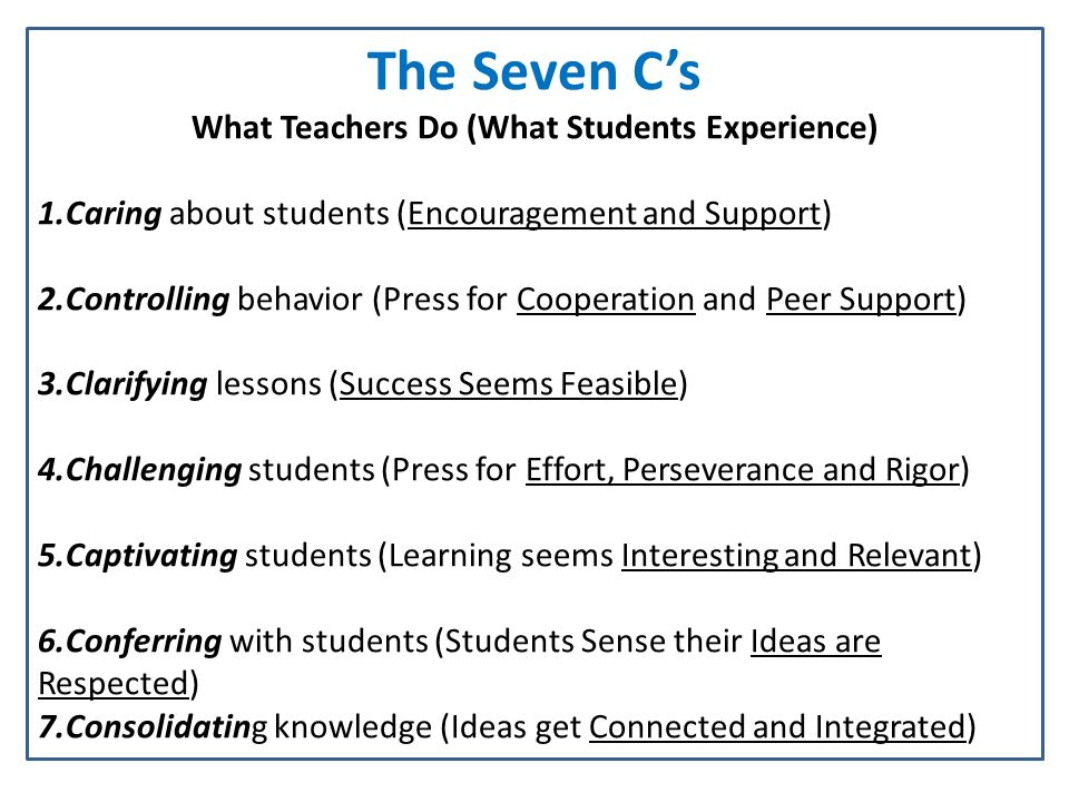 The Seven Cs What Teachers Do (What Students Experience) 1.Caring about students (Encouragement and Support) 2.Controlling behavior (Press for Cooperation and Peer Support) 3.Clarifying lessons (Success Seems Feasible) 4.Challenging students (Press for Effort, Perseverance and Rigor) 5.Captivating students (Learning seems Interesting and Relevant) 6.Conferring with students (Students Sense their Ideas are Respected) 7.Consolidating knowledge (Ideas get Connected and Integrated)
