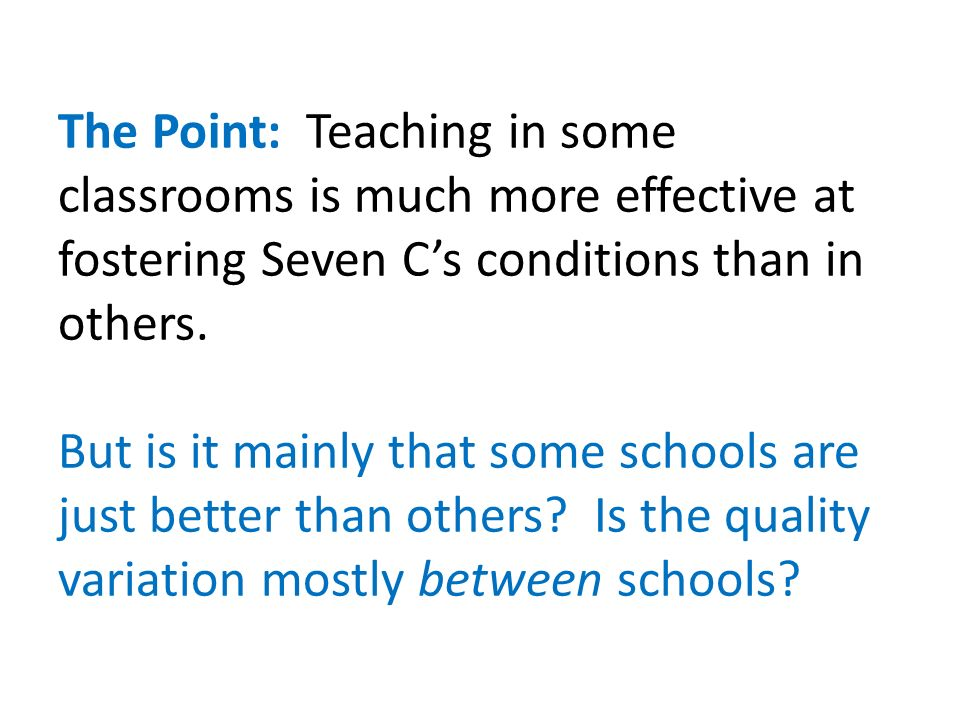 The Point: Teaching in some classrooms is much more effective at fostering Seven Cs conditions than in others.