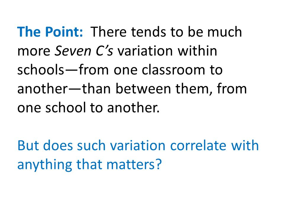 The Point: There tends to be much more Seven Cs variation within schoolsfrom one classroom to anotherthan between them, from one school to another.