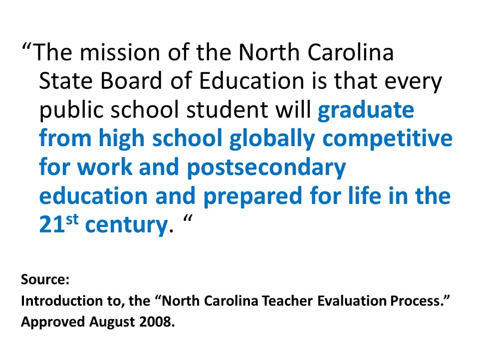 The mission of the North Carolina State Board of Education is that every public school student will graduate from high school globally competitive for work and postsecondary education and prepared for life in the 21 st century.