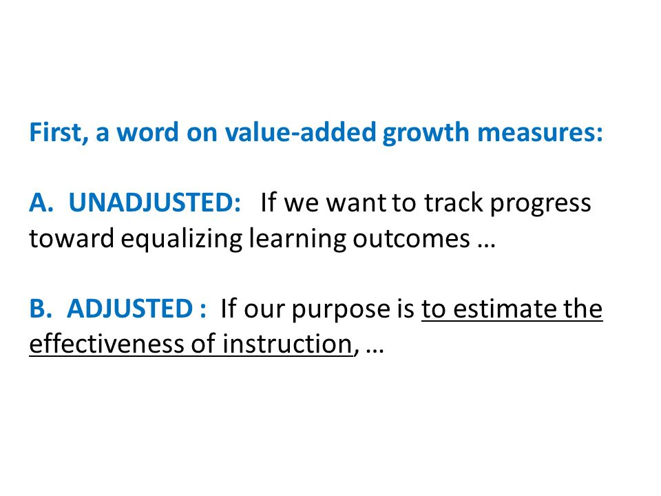First, a word on value-added growth measures: A. UNADJUSTED: If we want to track progress toward equalizing learning outcomes … B. ADJUSTED : If our p