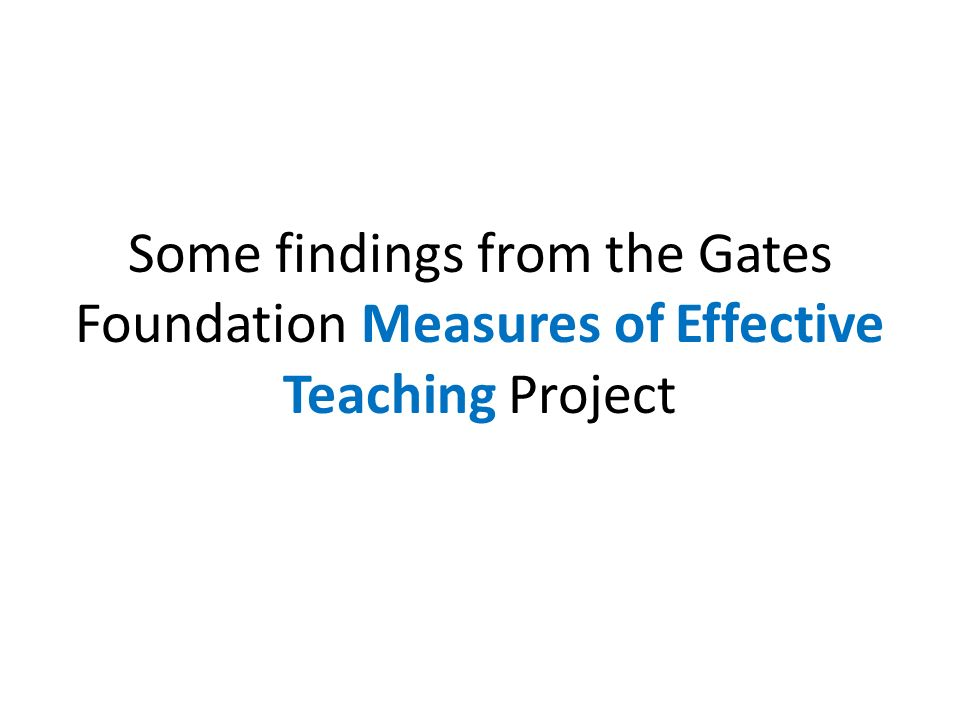 Some findings from the Gates Foundation Measures of Effective Teaching Project