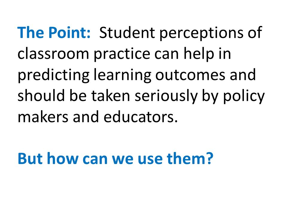 The Point: Student perceptions of classroom practice can help in predicting learning outcomes and should be taken seriously by policy makers and educa