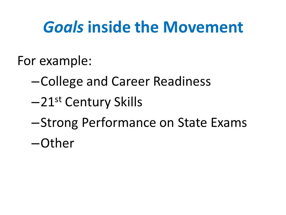 Goals inside the Movement For example: – College and Career Readiness – 21 st Century Skills – Strong Performance on State Exams – Other