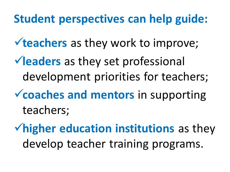 Student perspectives can help guide: teachers as they work to improve; leaders as they set professional development priorities for teachers; coaches and mentors in supporting teachers; higher education institutions as they develop teacher training programs.
