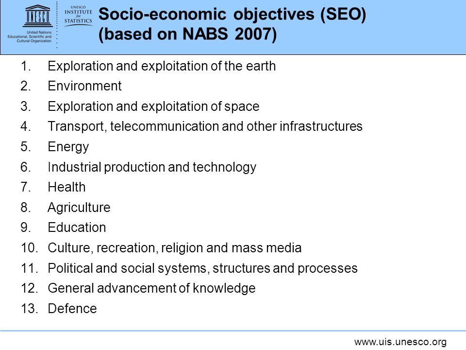 www.uis.unesco.org Socio-economic objectives (SEO) (based on NABS 2007) 1.Exploration and exploitation of the earth 2.Environment 3.Exploration and exploitation of space 4.Transport, telecommunication and other infrastructures 5.Energy 6.Industrial production and technology 7.Health 8.Agriculture 9.Education 10.Culture, recreation, religion and mass media 11.Political and social systems, structures and processes 12.General advancement of knowledge 13.Defence