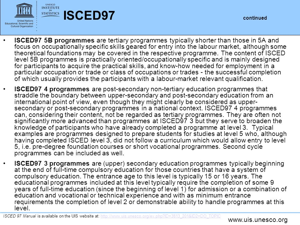 www.uis.unesco.org ISCED97 continued ISCED97 5B programmes are tertiary programmes typically shorter than those in 5A and focus on occupationally specific skills geared for entry into the labour market, although some theoretical foundations may be covered in the respective programme.