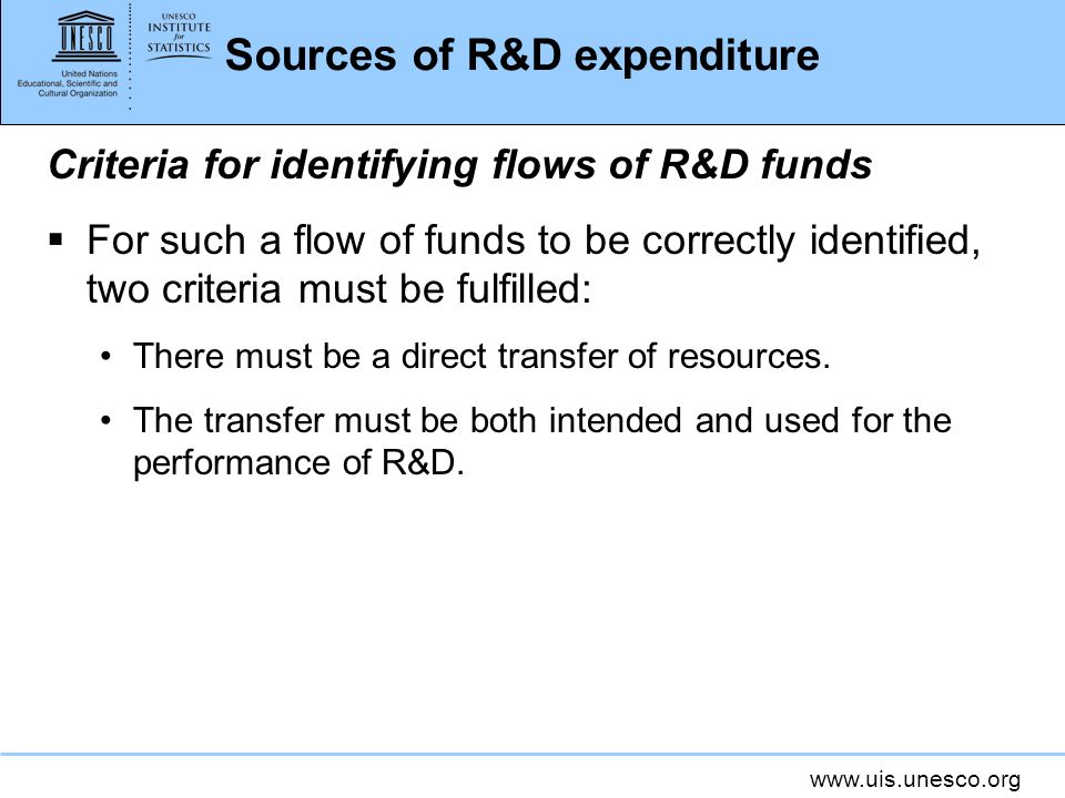 www.uis.unesco.org Sources of R&D expenditure Criteria for identifying flows of R&D funds For such a flow of funds to be correctly identified, two criteria must be fulfilled: There must be a direct transfer of resources.