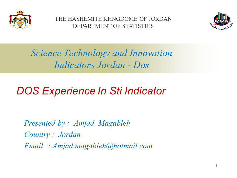 1 Science Technology and Innovation Indicators Jordan - Dos Presented by : Amjad Magableh Country : Jordan Email : Amjad.magableh@hotmail.com DOS Expe