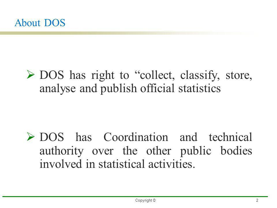 About DOS DOS has right to collect, classify, store, analyse and publish official statistics DOS has Coordination and technical authority over the oth