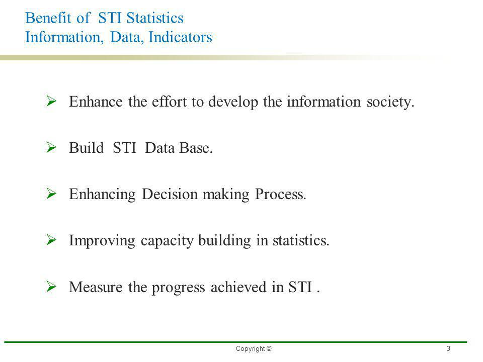 Benefit of STI Statistics Information, Data, Indicators Enhance the effort to develop the information society. Build STI Data Base. Enhancing Decision