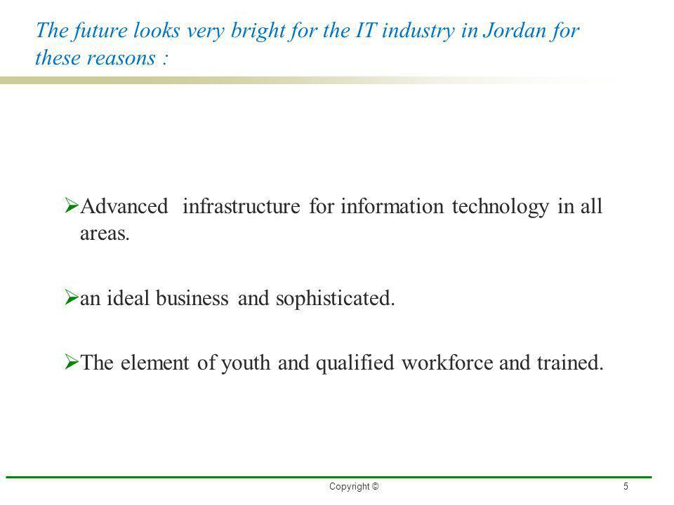 The future looks very bright for the IT industry in Jordan for these reasons : Advanced infrastructure for information technology in all areas. an ide