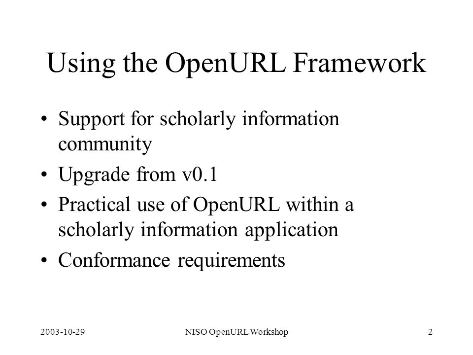2003-10-29NISO OpenURL Workshop2 Using the OpenURL Framework Support for scholarly information community Upgrade from v0.1 Practical use of OpenURL within a scholarly information application Conformance requirements