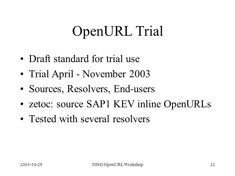 2003-10-29NISO OpenURL Workshop21 OpenURL Trial Draft standard for trial use Trial April - November 2003 Sources, Resolvers, End-users zetoc: source S
