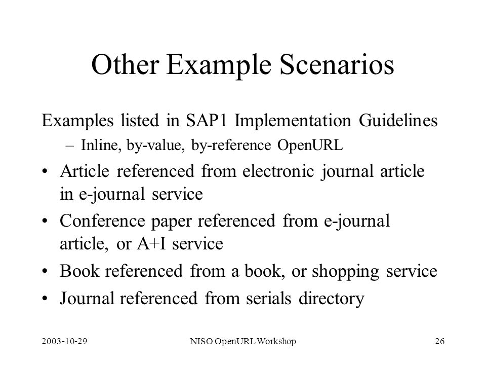 2003-10-29NISO OpenURL Workshop26 Other Example Scenarios Examples listed in SAP1 Implementation Guidelines –Inline, by-value, by-reference OpenURL Article referenced from electronic journal article in e-journal service Conference paper referenced from e-journal article, or A+I service Book referenced from a book, or shopping service Journal referenced from serials directory