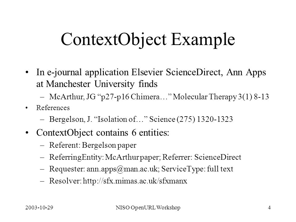 2003-10-29NISO OpenURL Workshop4 ContextObject Example In e-journal application Elsevier ScienceDirect, Ann Apps at Manchester University finds –McArt