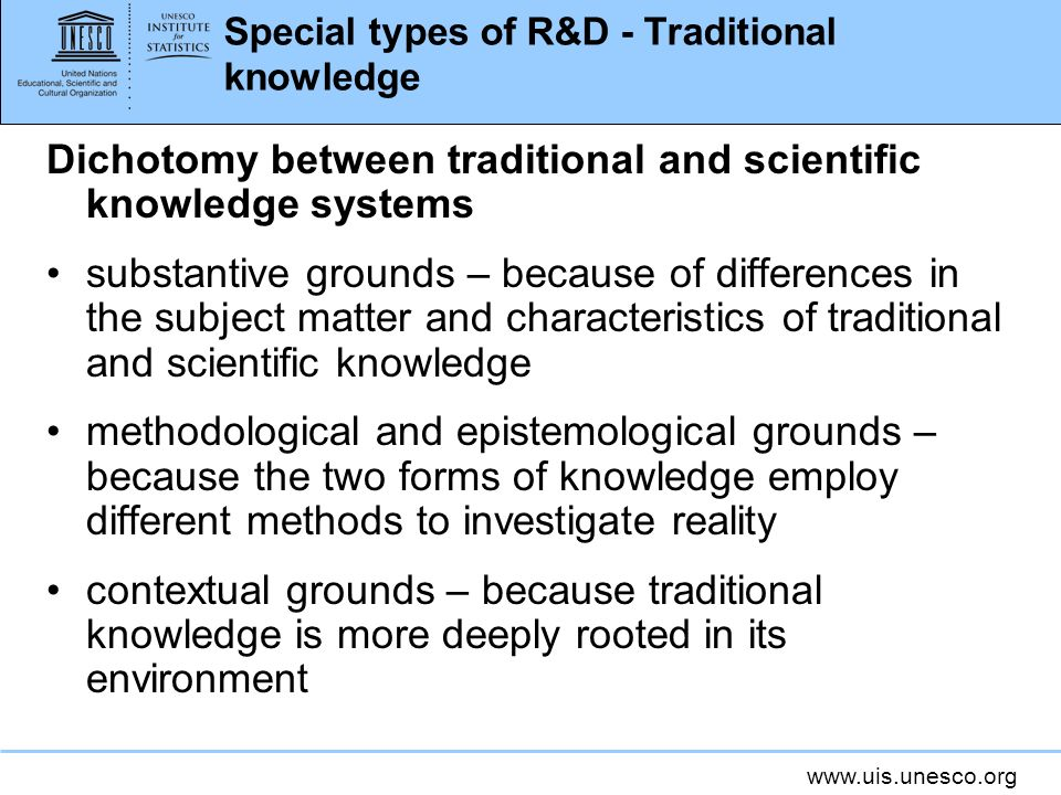 Special types of R&D - Traditional knowledge Dichotomy between traditional and scientific knowledge systems substantive grounds – because of differences in the subject matter and characteristics of traditional and scientific knowledge methodological and epistemological grounds – because the two forms of knowledge employ different methods to investigate reality contextual grounds – because traditional knowledge is more deeply rooted in its environment