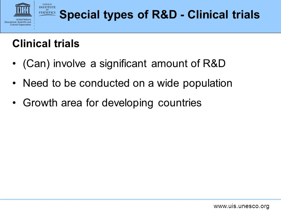 Special types of R&D - Clinical trials Clinical trials (Can) involve a significant amount of R&D Need to be conducted on a wide population Growth area for developing countries