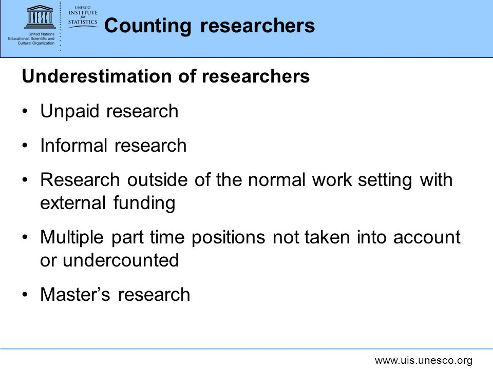 Counting researchers Underestimation of researchers Unpaid research Informal research Research outside of the normal work setting with external funding Multiple part time positions not taken into account or undercounted Masters research