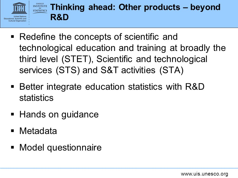 Thinking ahead: Other products – beyond R&D Redefine the concepts of scientific and technological education and training at broadly the third level (STET), Scientific and technological services (STS) and S&T activities (STA) Better integrate education statistics with R&D statistics Hands on guidance Metadata Model questionnaire