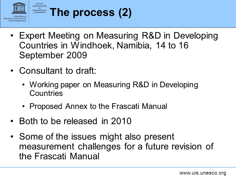 The process (2) Expert Meeting on Measuring R&D in Developing Countries in Windhoek, Namibia, 14 to 16 September 2009 Consultant to draft: Working paper on Measuring R&D in Developing Countries Proposed Annex to the Frascati Manual Both to be released in 2010 Some of the issues might also present measurement challenges for a future revision of the Frascati Manual