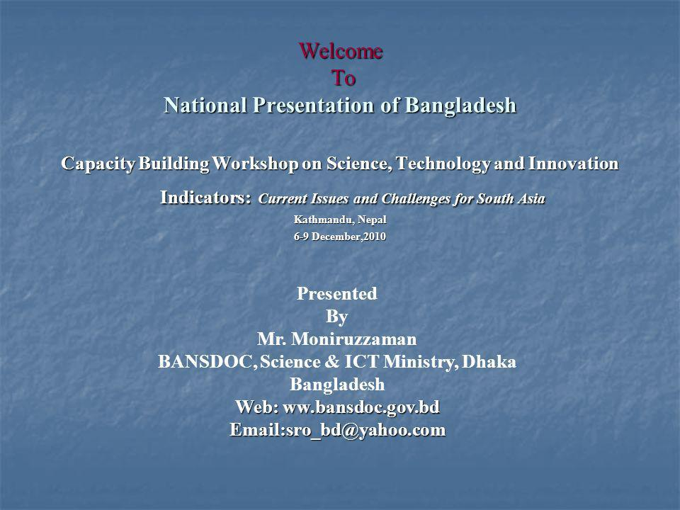 Welcome To National Presentation of Bangladesh Capacity Building Workshop on Science, Technology and Innovation Indicators: Current Issues and Challenges for South Asia Kathmandu, Nepal 6-9 December,2010 Presented By Mr.