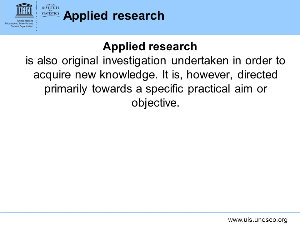 www.uis.unesco.org Applied research Applied research is also original investigation undertaken in order to acquire new knowledge.