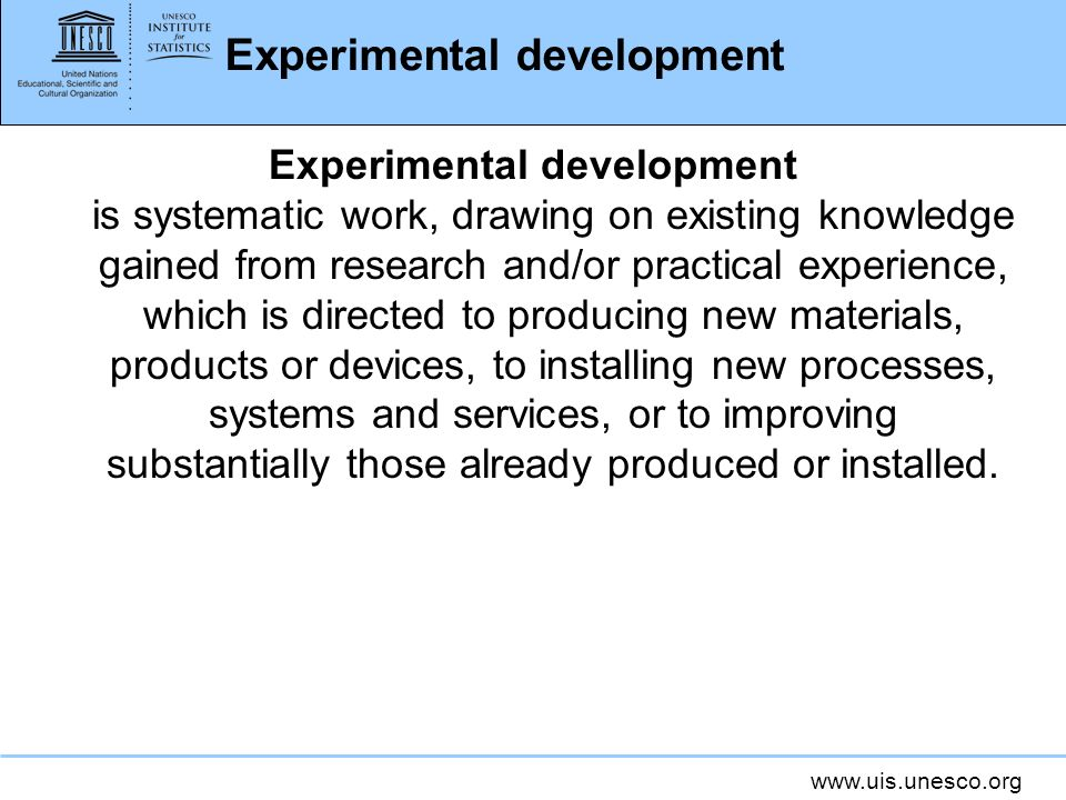 www.uis.unesco.org Experimental development Experimental development is systematic work, drawing on existing knowledge gained from research and/or practical experience, which is directed to producing new materials, products or devices, to installing new processes, systems and services, or to improving substantially those already produced or installed.