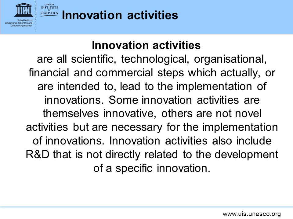 www.uis.unesco.org Innovation activities Innovation activities are all scientific, technological, organisational, financial and commercial steps which actually, or are intended to, lead to the implementation of innovations.