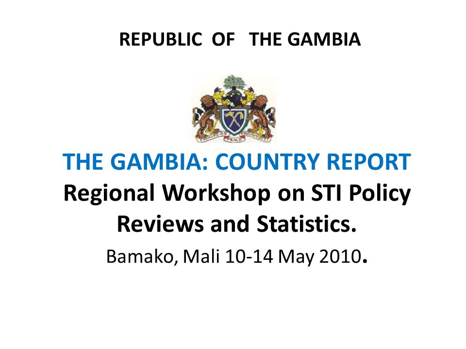 REPUBLIC OF THE GAMBIA THE GAMBIA: COUNTRY REPORT Regional Workshop on STI Policy Reviews and Statistics.