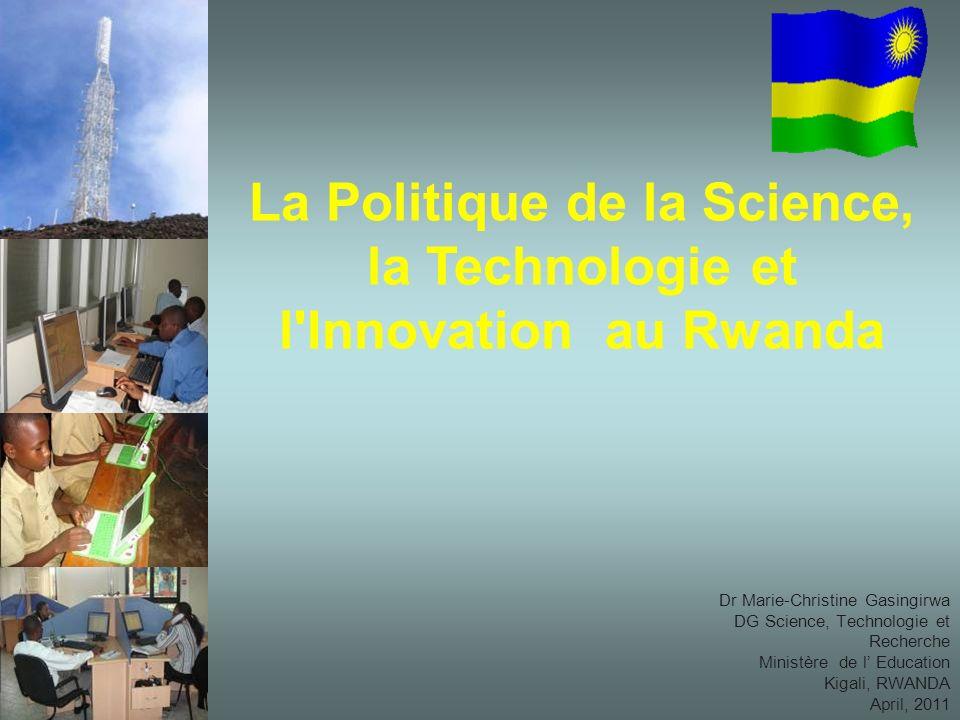 Dr Marie-Christine Gasingirwa DG Science, Technologie et Recherche Ministère de l Education Kigali, RWANDA April, 2011 La Politique de la Science, la Technologie et l Innovation au Rwanda
