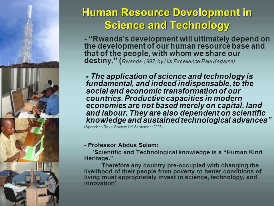 Science and Technology Policy Areas Tourism Scientific and Technological processes shall be developed in support of the application of science to eco-environmental tourism with a view to supporting the development of the tourism sector in Rwanda Industry The application of Science and Technology shall be promoted in support of the growth of the Industrial sector with a focus on light industry within a diversified economy, competitive and oriented towards exports Private Sector The Science and Technology policy objective for the private sector is to focus on technological and innovative advancements in support of the emergence of a healthy private sector that will lead economic growth in Rwanda