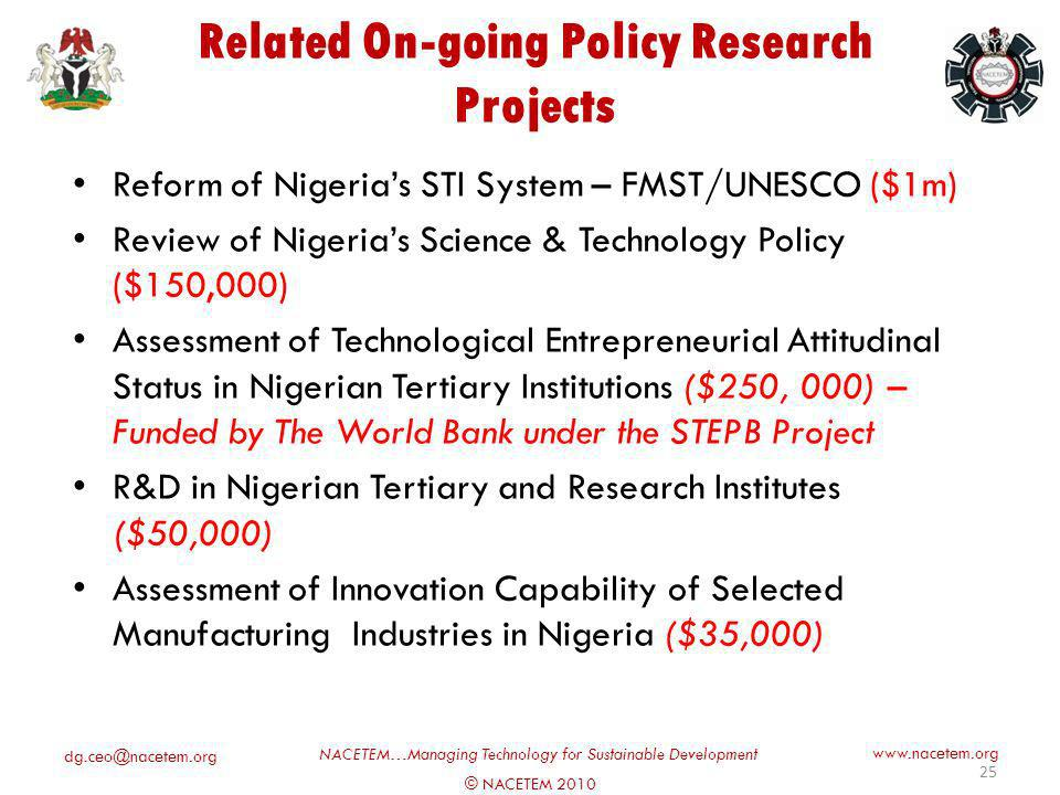 dg.ceo@nacetem.org © NACETEM 2010 NACETEM…Managing Technology for Sustainable Development www.nacetem.org Related On-going Policy Research Projects Reform of Nigerias STI System – FMST/UNESCO ($1m) Review of Nigerias Science & Technology Policy ($150,000) Assessment of Technological Entrepreneurial Attitudinal Status in Nigerian Tertiary Institutions ($250, 000) – Funded by The World Bank under the STEPB Project R&D in Nigerian Tertiary and Research Institutes ($50,000) Assessment of Innovation Capability of Selected Manufacturing Industries in Nigeria ($35,000) 25