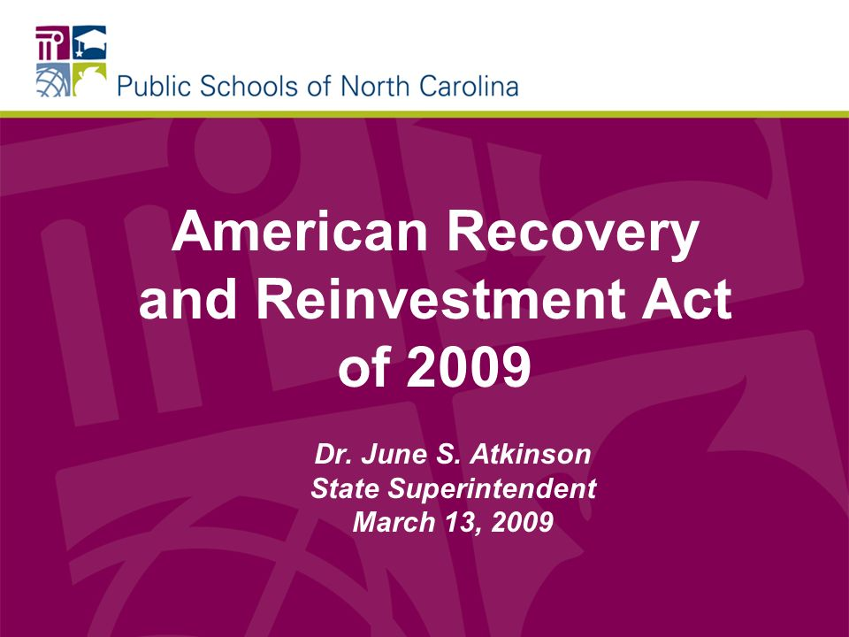 American Recovery and Reinvestment Act of 2009 Dr. June S. Atkinson State Superintendent March 13, 2009